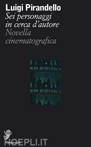 """Pirandello – Sei personaggi in cerca di cinema di Guido Valdini / Sul libro """"Sei personaggi in cerca d'autore – Novella cinematografica"""""""